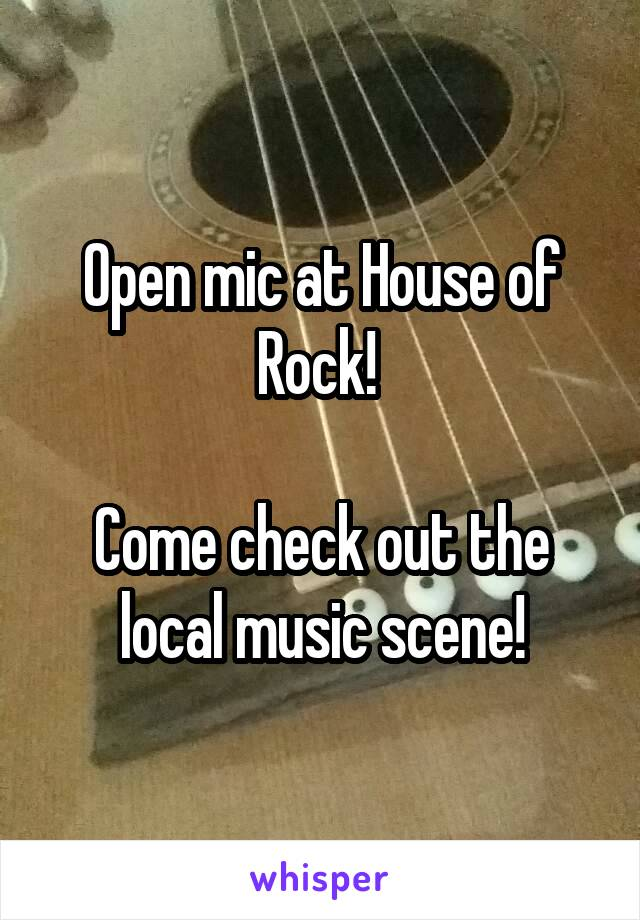 Open mic at House of Rock!   Come check out the local music scene!