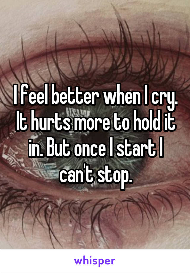 I feel better when I cry. It hurts more to hold it in. But once I start I can't stop.