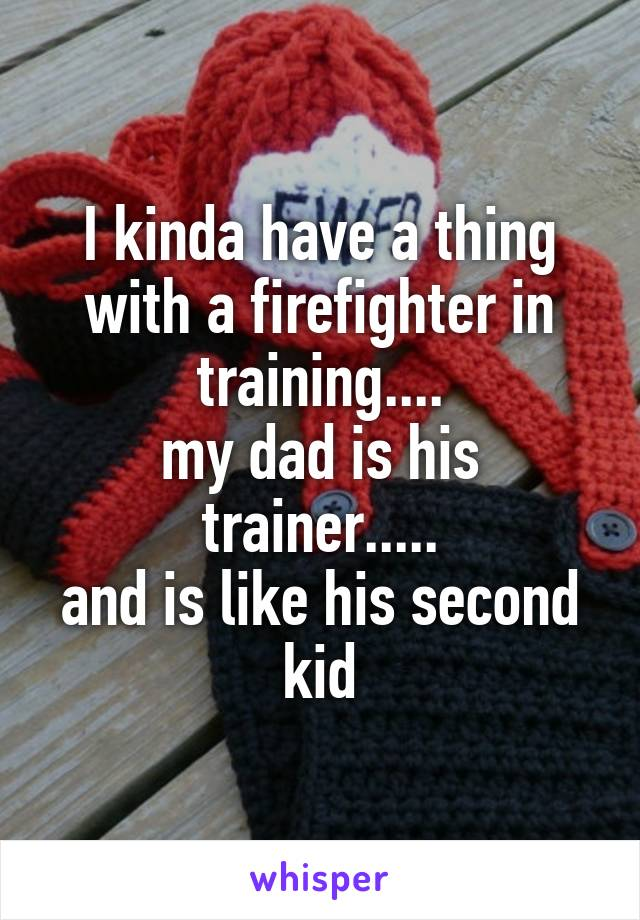 I kinda have a thing with a firefighter in training.... my dad is his trainer..... and is like his second kid