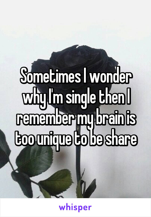 Sometimes I wonder why I'm single then I remember my brain is too unique to be share