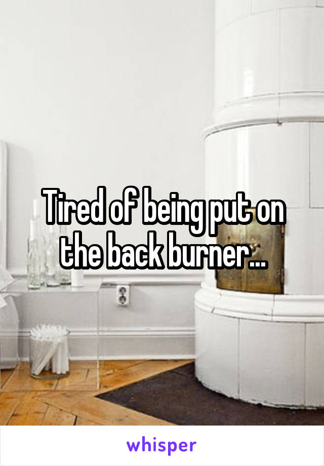 Tired of being put on the back burner...