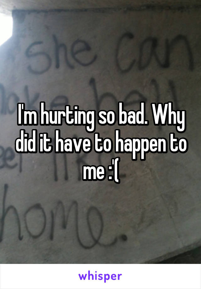 I'm hurting so bad. Why did it have to happen to me :'(