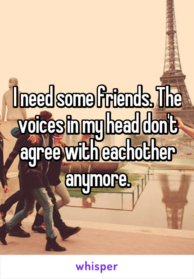 I need some friends. The voices in my head don't agree with eachother anymore.