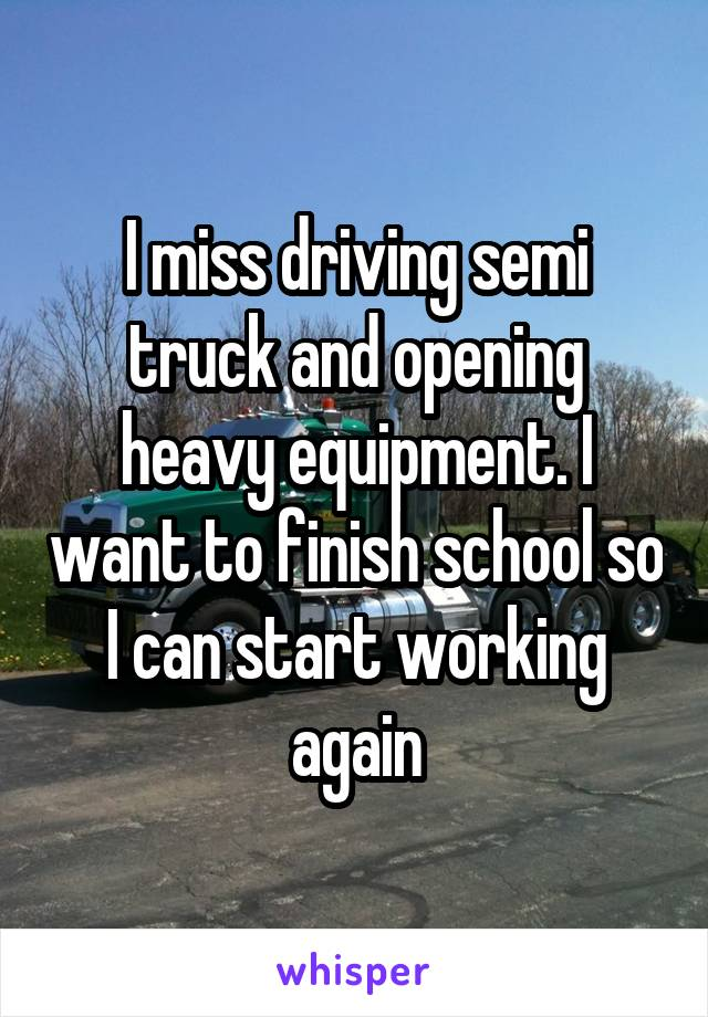 I miss driving semi truck and opening heavy equipment. I want to finish school so I can start working again