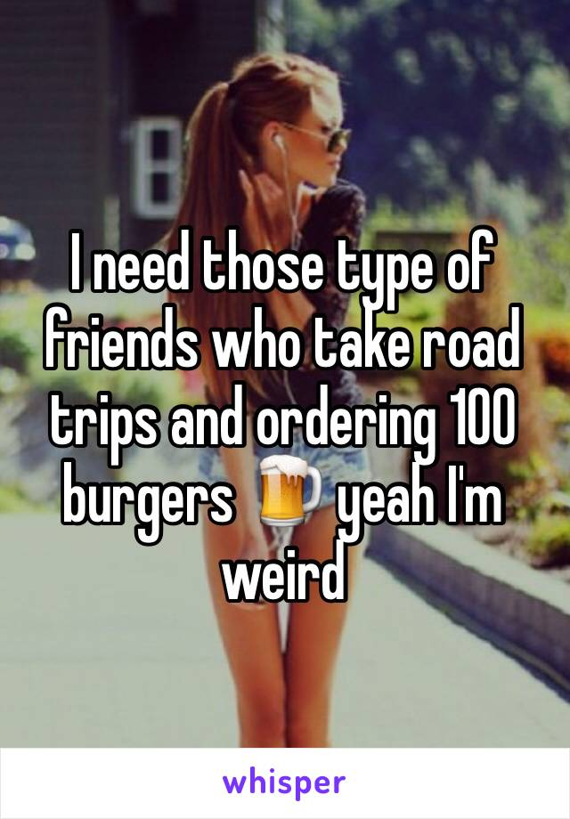I need those type of friends who take road trips and ordering 100 burgers 🍺 yeah I'm weird