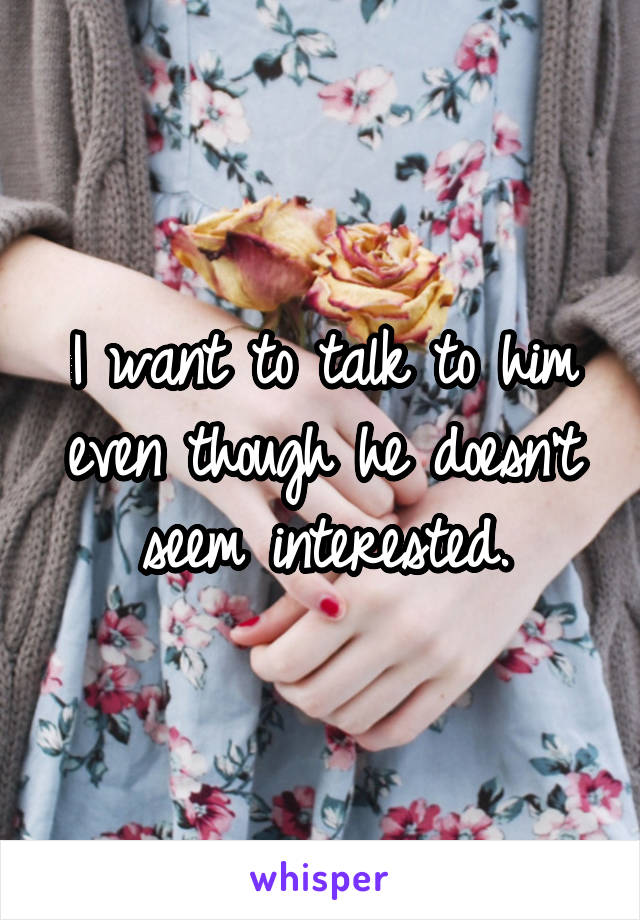 I want to talk to him even though he doesn't seem interested.