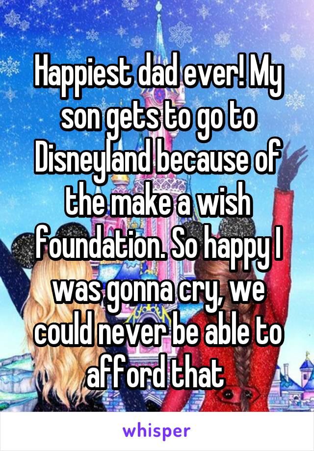 Happiest dad ever! My son gets to go to Disneyland because of the make a wish foundation. So happy I was gonna cry, we could never be able to afford that