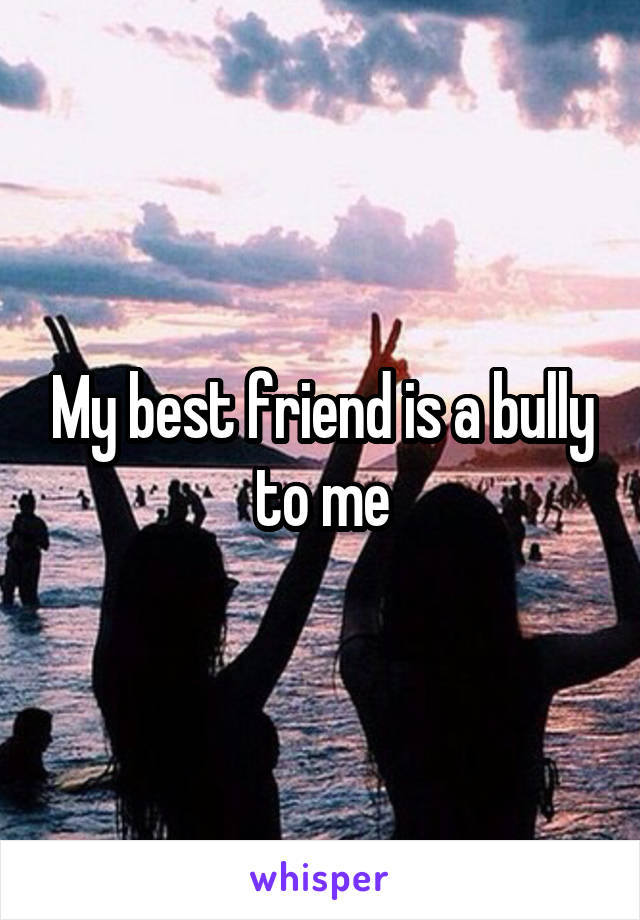 My best friend is a bully to me