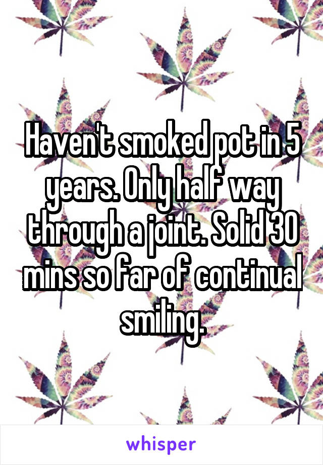 Haven't smoked pot in 5 years. Only half way through a joint. Solid 30 mins so far of continual smiling.