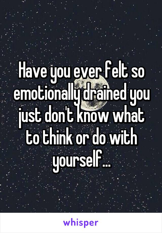 Have you ever felt so emotionally drained you just don't know what to think or do with yourself...