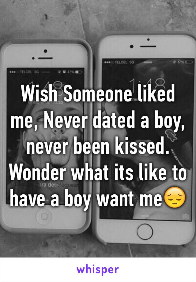 Wish Someone liked me, Never dated a boy, never been kissed. Wonder what its like to have a boy want me😔