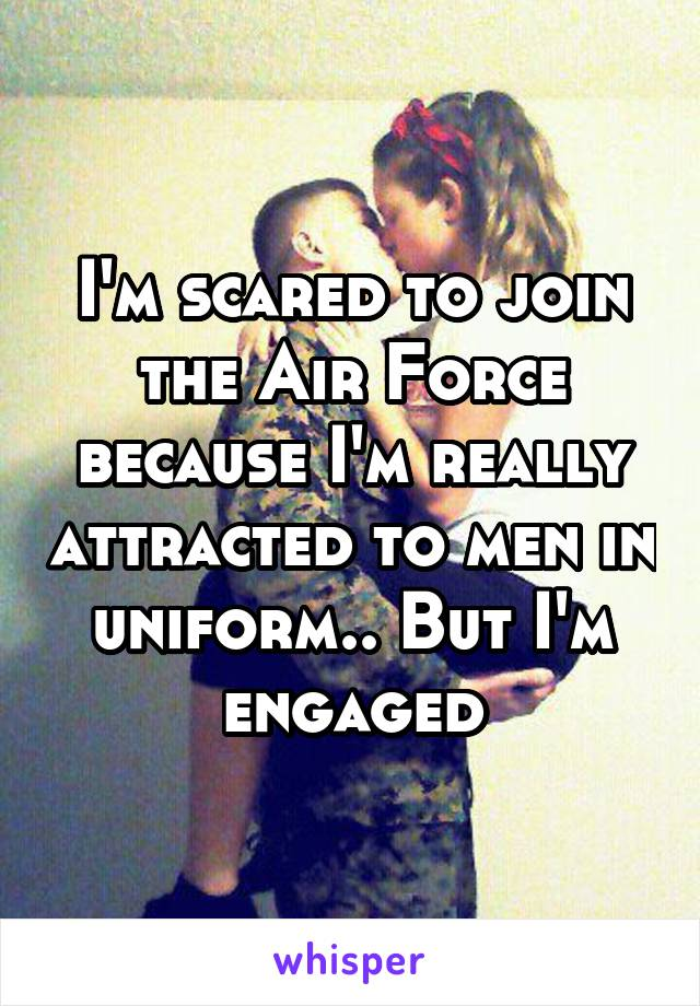 I'm scared to join the Air Force because I'm really attracted to men in uniform.. But I'm engaged