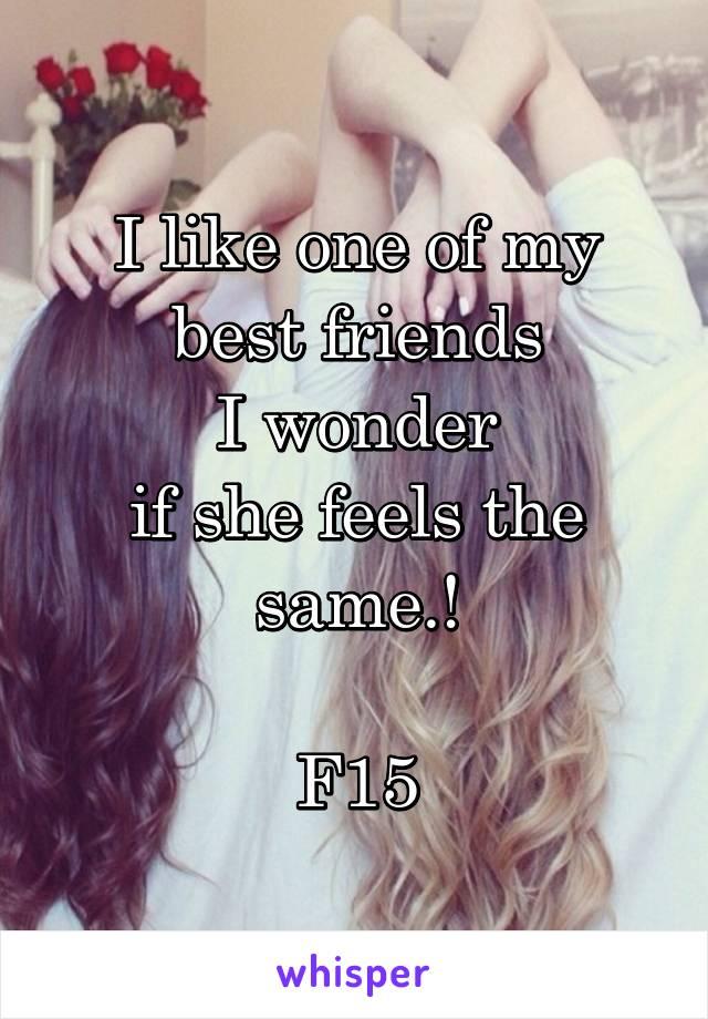 I like one of my best friends I wonder if she feels the same.!  F15