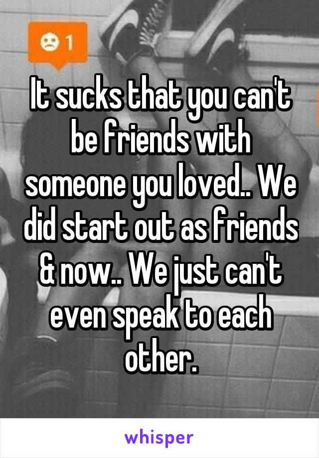 It sucks that you can't be friends with someone you loved.. We did start out as friends & now.. We just can't even speak to each other.