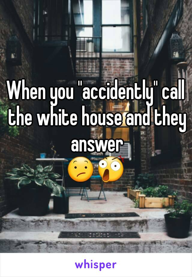 "When you ""accidently"" call the white house and they answer 😕😲"