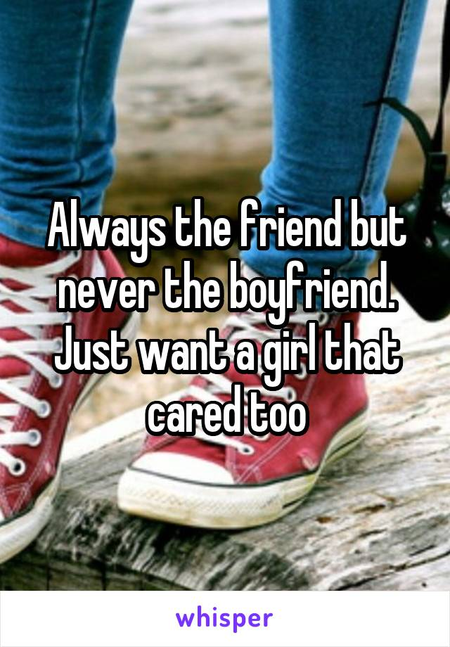 Always the friend but never the boyfriend. Just want a girl that cared too