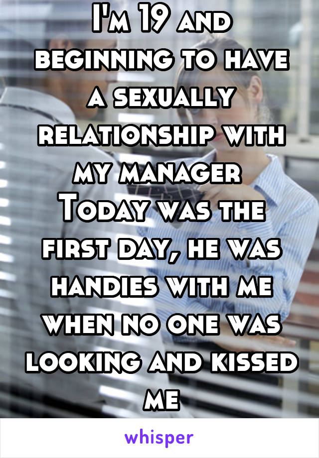 I'm 19 and beginning to have a sexually relationship with my manager  Today was the first day, he was handies with me when no one was looking and kissed me I love it