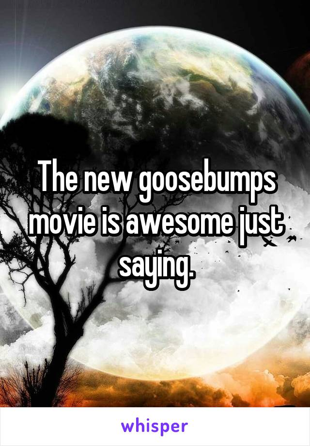 The new goosebumps movie is awesome just saying.