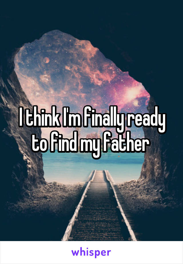 I think I'm finally ready to find my father