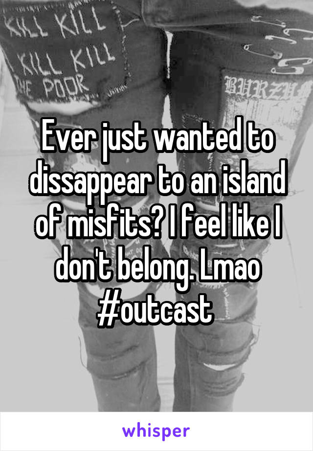 Ever just wanted to dissappear to an island of misfits? I feel like I don't belong. Lmao #outcast