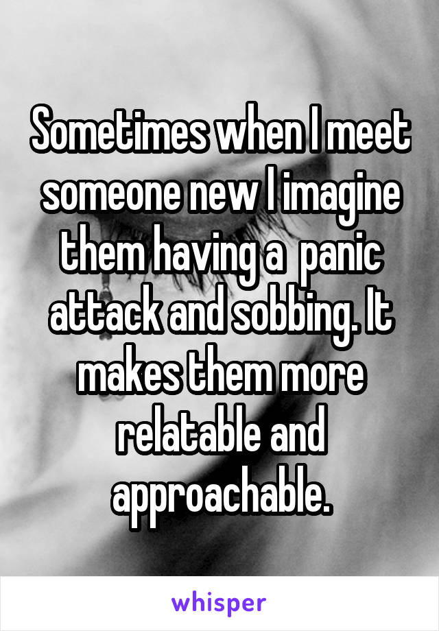 Sometimes when I meet someone new I imagine them having a  panic attack and sobbing. It makes them more relatable and approachable.