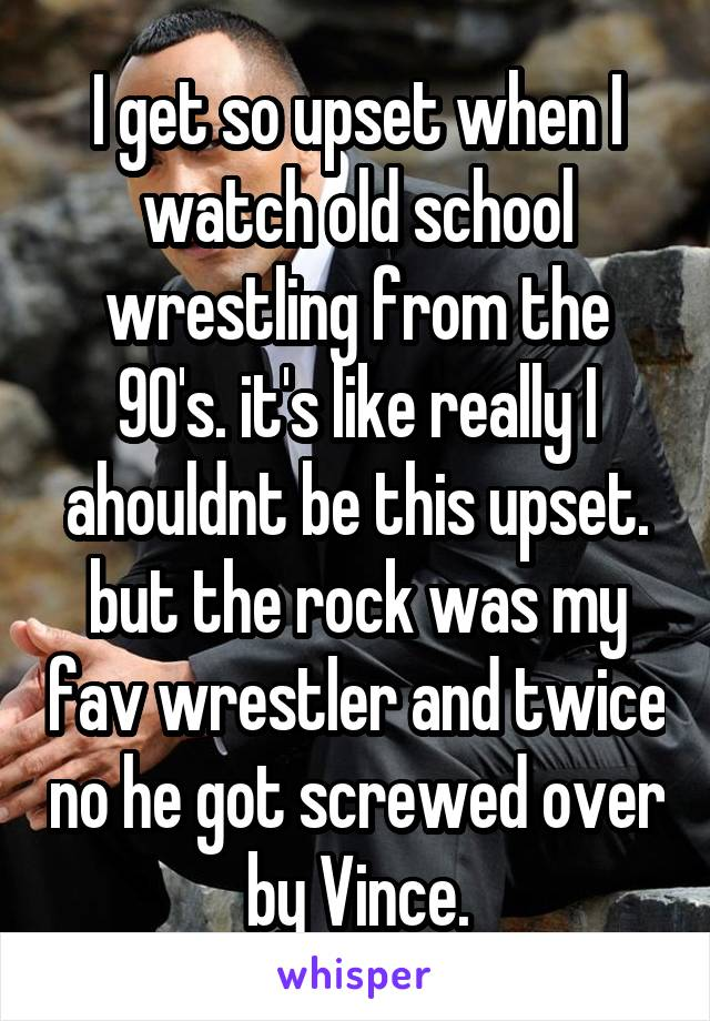 I get so upset when I watch old school wrestling from the 90's. it's like really I ahouldnt be this upset. but the rock was my fav wrestler and twice no he got screwed over by Vince.