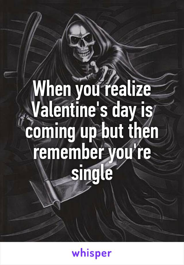 When you realize Valentine's day is coming up but then remember you're single