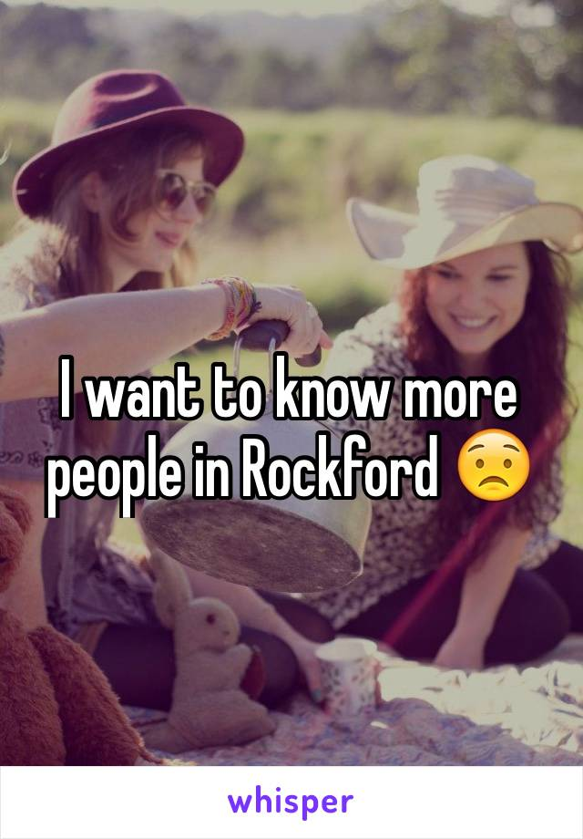 I want to know more people in Rockford 😟