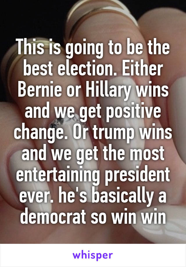 This is going to be the best election. Either Bernie or Hillary wins and we get positive change. Or trump wins and we get the most entertaining president ever. he's basically a democrat so win win