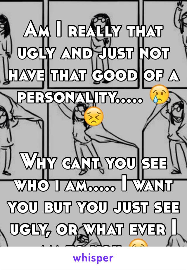 Am I really that ugly and just not have that good of a personality..... 😢😣  Why cant you see who i am..... I want you but you just see ugly, or what ever I am to you 😢