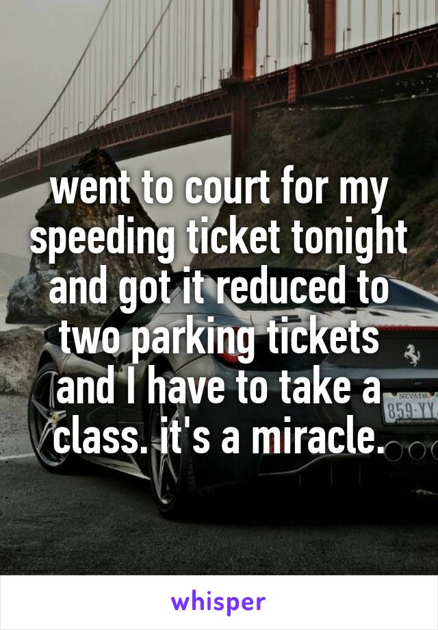 went to court for my speeding ticket tonight and got it reduced to two parking tickets and I have to take a class. it's a miracle.