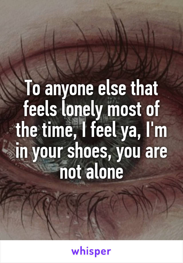 To anyone else that feels lonely most of the time, I feel ya, I'm in your shoes, you are not alone