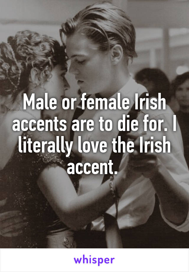 Male or female Irish accents are to die for. I literally love the Irish accent.