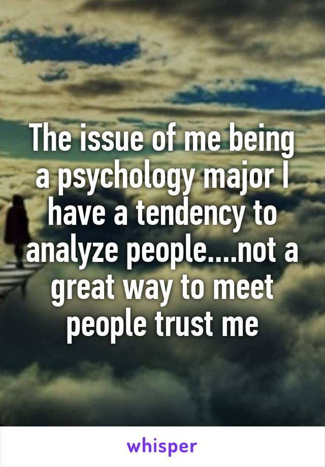 The issue of me being a psychology major I have a tendency to analyze people....not a great way to meet people trust me