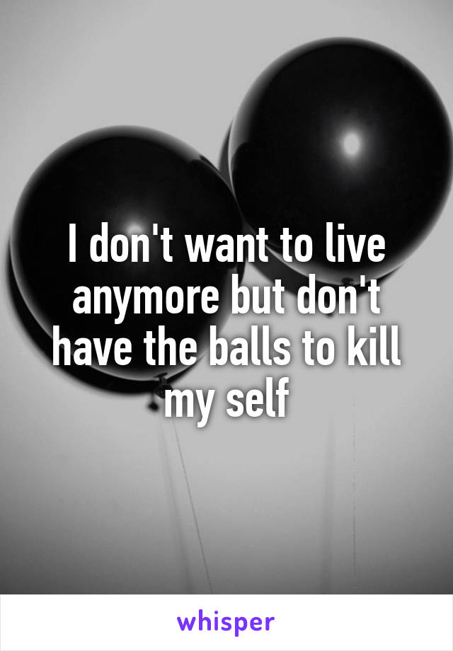I don't want to live anymore but don't have the balls to kill my self