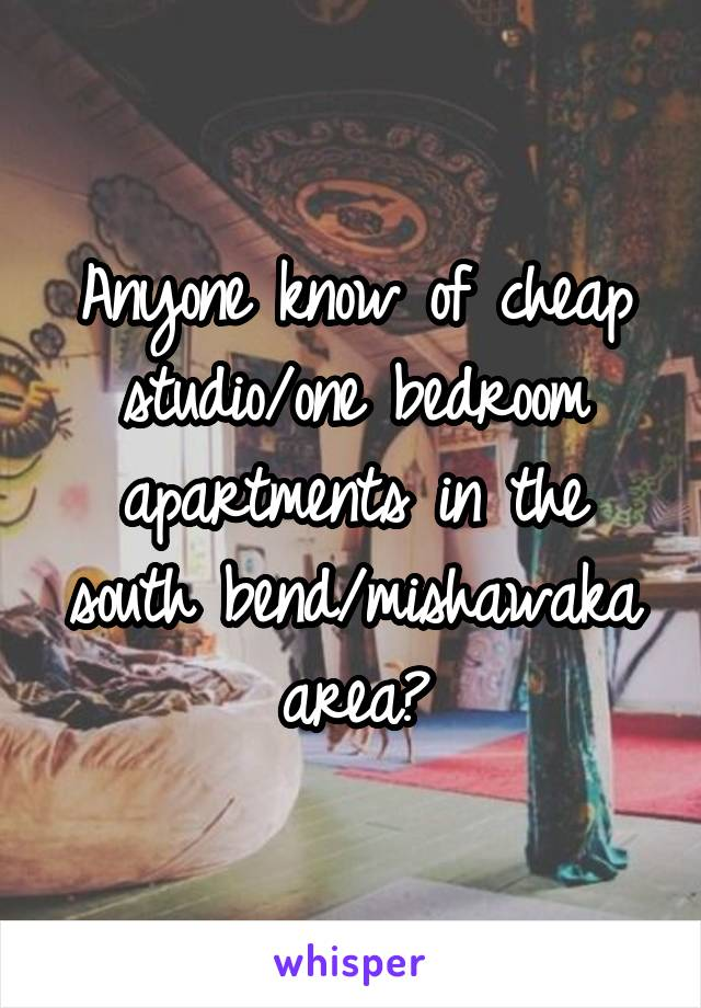 Anyone know of cheap studio/one bedroom apartments in the south bend/mishawaka area?