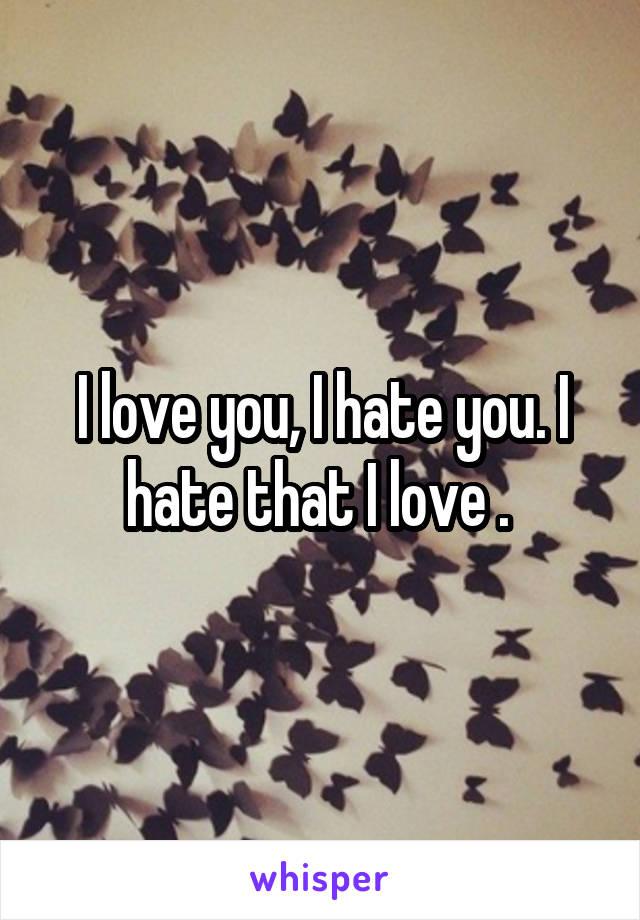 I love you, I hate you. I hate that I love .