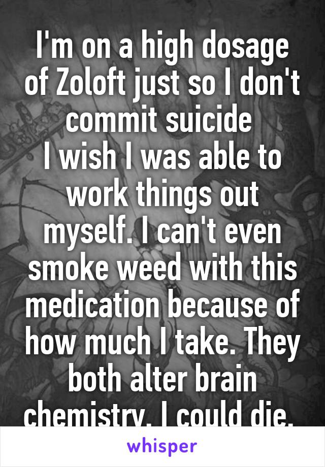 I'm on a high dosage of Zoloft just so I don't commit suicide  I wish I was able to work things out myself. I can't even smoke weed with this medication because of how much I take. They both alter brain chemistry. I could die.