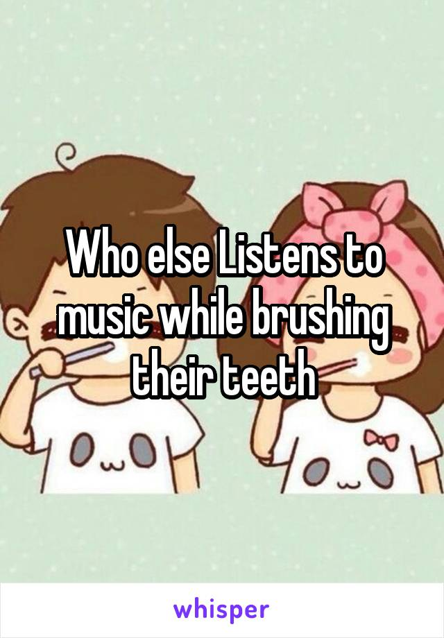 Who else Listens to music while brushing their teeth