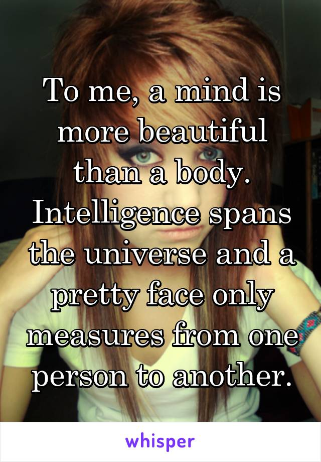 To me, a mind is more beautiful than a body. Intelligence spans the universe and a pretty face only measures from one person to another.