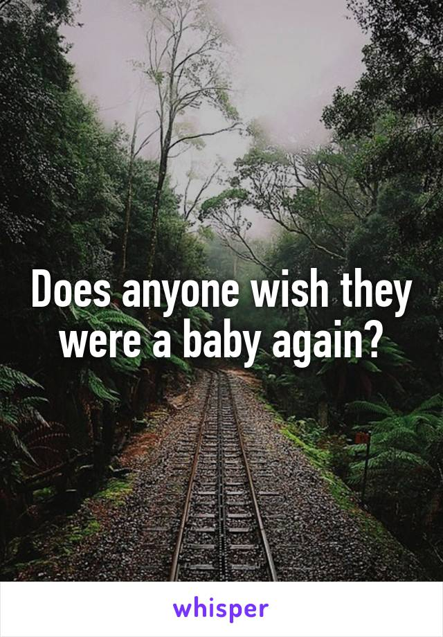 Does anyone wish they were a baby again?