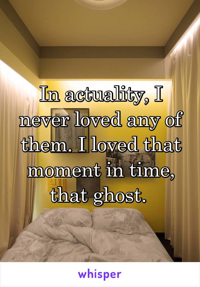 In actuality, I never loved any of them. I loved that moment in time, that ghost.
