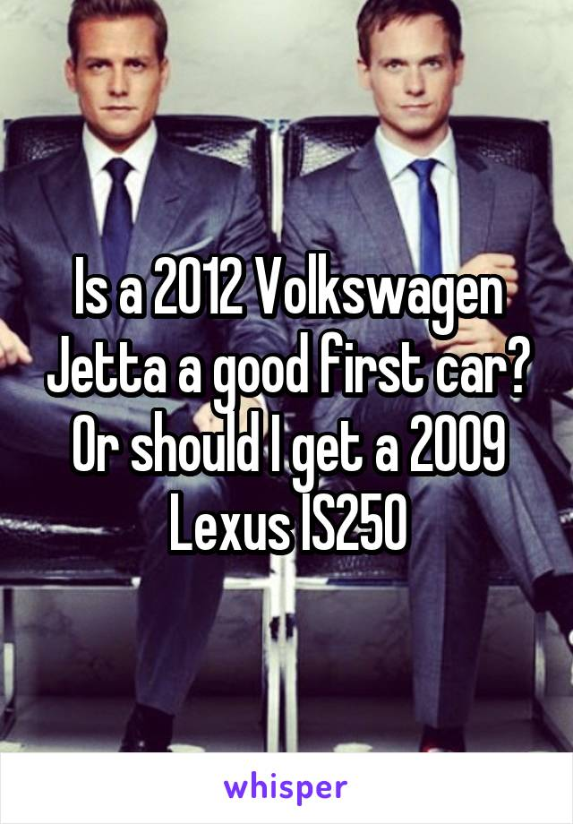Is a 2012 Volkswagen Jetta a good first car? Or should I get a 2009 Lexus IS250