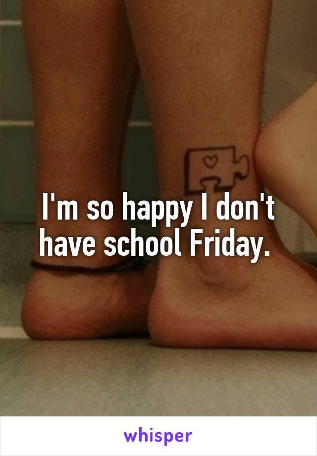 I'm so happy I don't have school Friday.