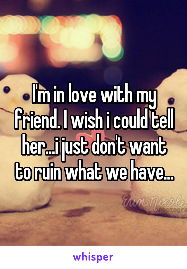 I'm in love with my friend. I wish i could tell her...i just don't want to ruin what we have...