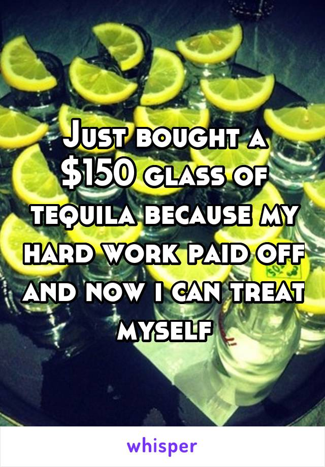 Just bought a $150 glass of tequila because my hard work paid off and now i can treat myself