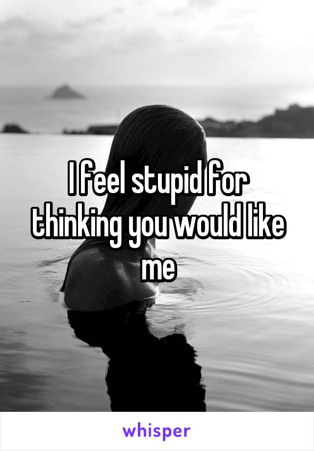 I feel stupid for thinking you would like me