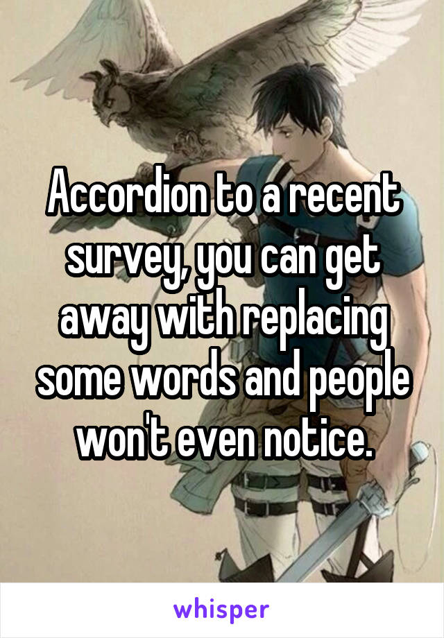 Accordion to a recent survey, you can get away with replacing some words and people won't even notice.