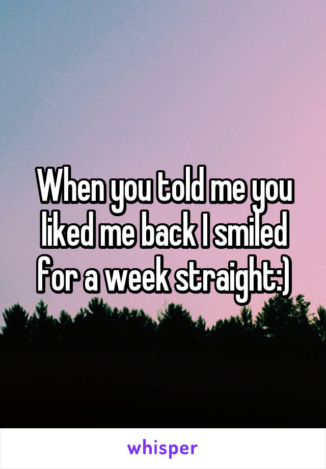 When you told me you liked me back I smiled for a week straight:)