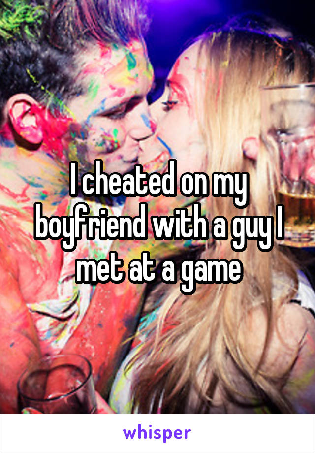 I cheated on my boyfriend with a guy I met at a game